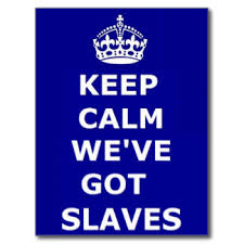 Keep calm we've got slaves